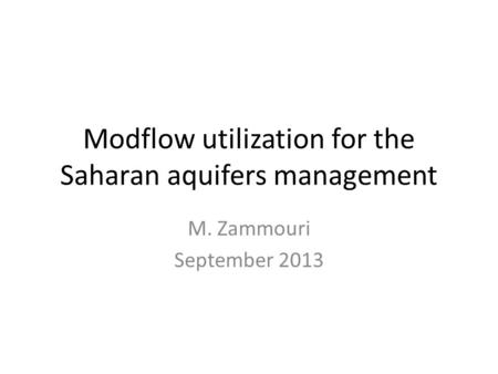 Modflow utilization for the Saharan aquifers management M. Zammouri September 2013.