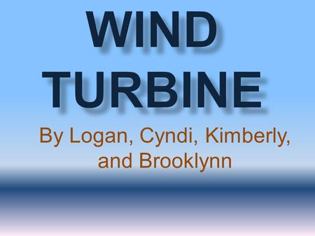 By Logan, Cyndi, Kimberly, and Brooklynn.  The turbine operates on a simple principal  The energy of the wind turns two or three propeller blades.