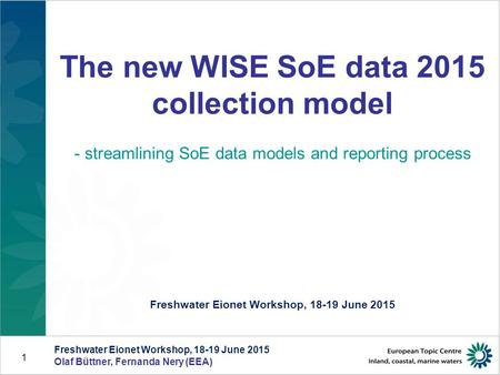 Freshwater Eionet Workshop, 18-19 June 2015 Olaf Büttner, Fernanda Nery (EEA) 1 The new WISE SoE data 2015 collection model - streamlining SoE data models.