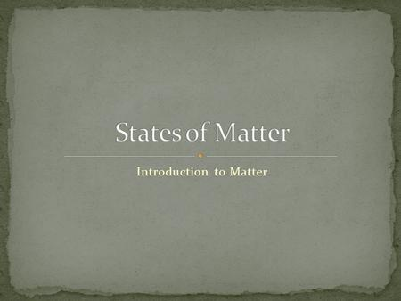 "Introduction to Matter. Anything that has mass and takes up space. the ""stuff"" that makes up EVERYTHING in the universe.! You, tables, fruit, books, plants,"