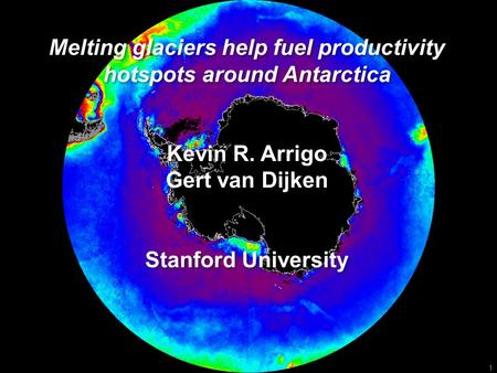 1 Melting glaciers help fuel productivity hotspots around Antarctica Kevin R. Arrigo Gert van Dijken Stanford University Melting glaciers help fuel productivity.