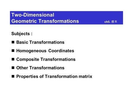 Two-Dimensional Geometric Transformations ch5. 참조 Subjects : Basic Transformations Homogeneous Coordinates Composite Transformations Other Transformations.