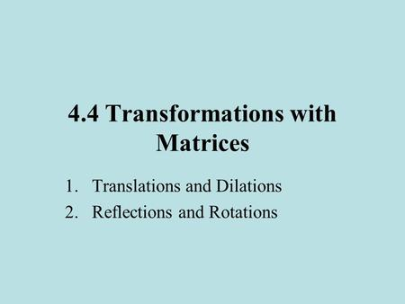 4.4 Transformations with Matrices 1.Translations and Dilations 2.Reflections and Rotations.