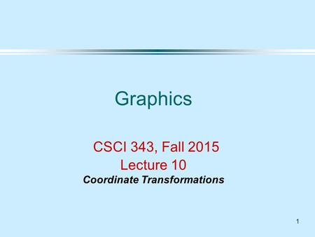 1 Graphics CSCI 343, Fall 2015 Lecture 10 Coordinate Transformations.