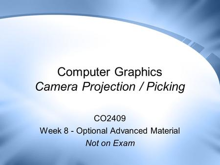 Computer Graphics Camera Projection / Picking CO2409 Week 8 - Optional Advanced Material Not on Exam.