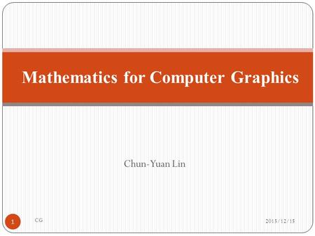 Chun-Yuan Lin Mathematics for Computer Graphics 2015/12/15 1 CG.