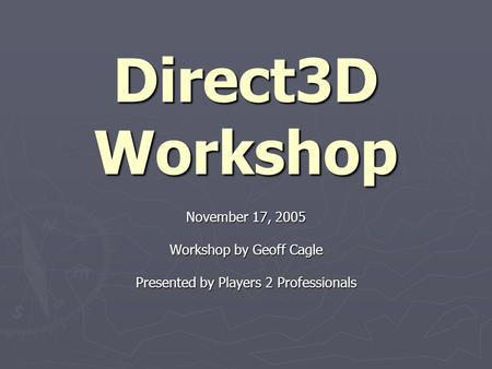 Direct3D Workshop November 17, 2005 Workshop by Geoff Cagle Presented by Players 2 Professionals.