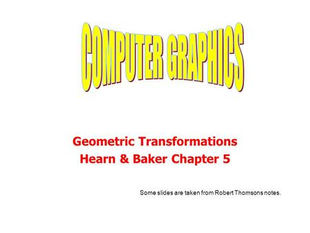 Geometric Transformations Hearn & Baker Chapter 5 Some slides are taken from Robert Thomsons notes.