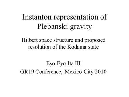 Instanton representation of Plebanski gravity Hilbert space structure and proposed resolution of the Kodama state Eyo Eyo Ita III GR19 Conference, Mexico.