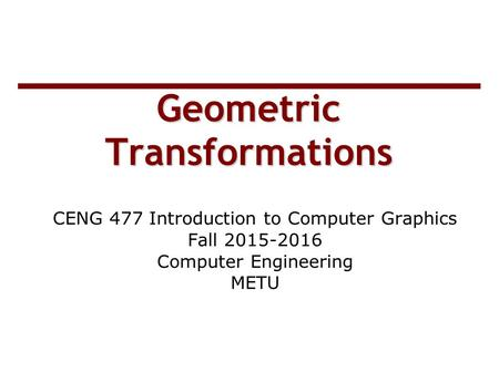 Geometric Transformations CENG 477 Introduction to Computer Graphics Fall 2015-2016 Computer Engineering METU.