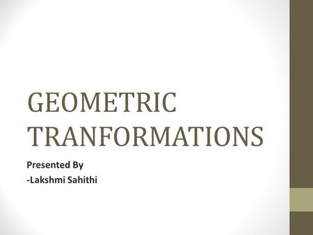 GEOMETRIC TRANFORMATIONS Presented By -Lakshmi Sahithi.