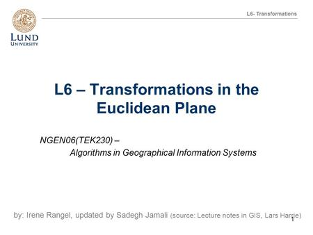 L6 – Transformations in the Euclidean Plane NGEN06(TEK230) – Algorithms in Geographical Information Systems by: Irene Rangel, updated by Sadegh Jamali.