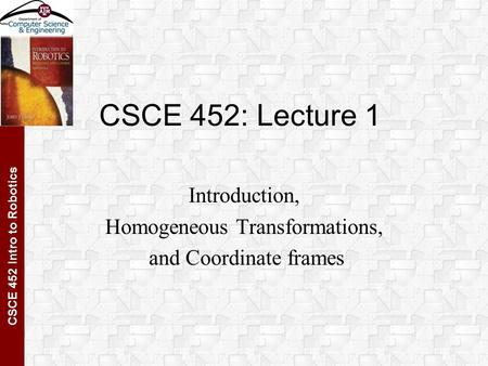CSCE 452 Intro to Robotics CSCE 452: Lecture 1 Introduction, Homogeneous Transformations, and Coordinate frames.