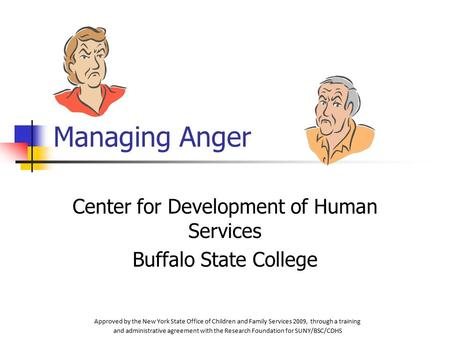 Managing Anger Center for Development of Human Services Buffalo State College Approved by the New York State Office of Children and Family Services 2009,