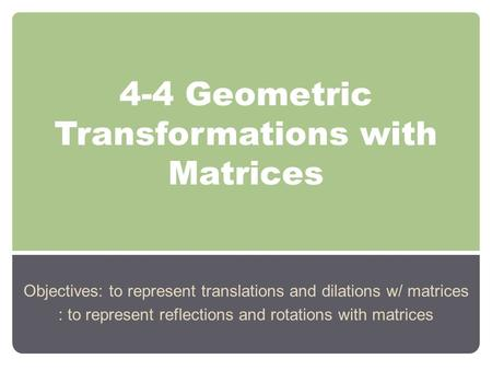 4-4 Geometric Transformations with Matrices Objectives: to represent translations and dilations w/ matrices : to represent reflections and rotations with.