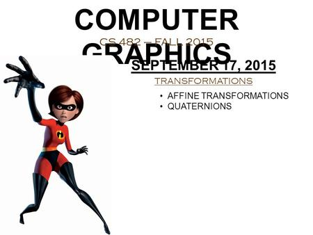 COMPUTER GRAPHICS CS 482 – FALL 2015 SEPTEMBER 17, 2015 TRANSFORMATIONS AFFINE TRANSFORMATIONS QUATERNIONS.