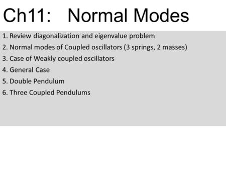 Ch11: Normal Modes 1. Review diagonalization and eigenvalue problem 2. Normal modes of Coupled oscillators (3 springs, 2 masses) 3. Case of Weakly coupled.