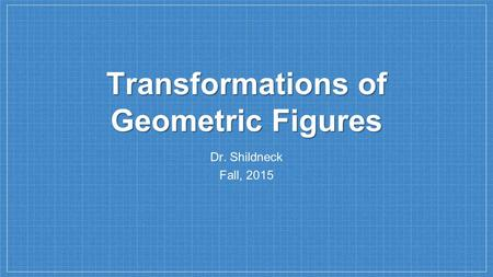 Transformations of Geometric Figures Dr. Shildneck Fall, 2015.