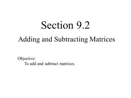 Section 9.2 Adding and Subtracting Matrices Objective: To add and subtract matrices.