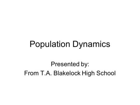 Population Dynamics Presented by: From T.A. Blakelock High School.