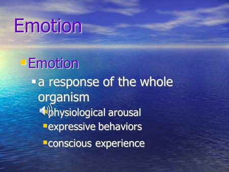 Emotion  Emotion  a response of the whole organism  physiological arousal  expressive behaviors  conscious experience.
