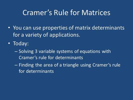 Cramer's Rule for Matrices You can use properties of matrix determinants for a variety of applications. Today: – Solving 3 variable systems of equations.