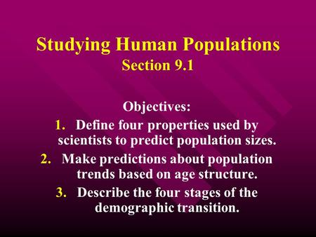 Studying Human Populations Section 9.1 Objectives: 1. 1.Define four properties used by scientists to predict population sizes. 2. 2.Make predictions about.