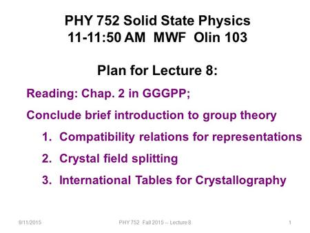 9/11/2015PHY 752 Fall 2015 -- Lecture 81 PHY 752 Solid State Physics 11-11:50 AM MWF Olin 103 Plan for Lecture 8: Reading: Chap. 2 in GGGPP; Conclude brief.