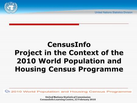 United Nations Statistical Commission CensusInfo Learning Centre, 22 February 2010 CensusInfo Project in the Context of the 2010 World Population and Housing.