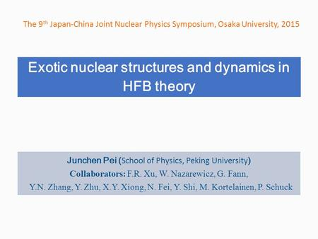 Exotic nuclear structures and dynamics in HFB theory The 9 th Japan-China Joint Nuclear Physics Symposium, Osaka University, 2015 Junchen Pei ( School.