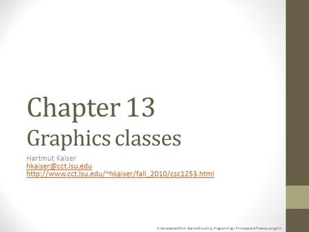 Slides adapted from: Bjarne Stroustrup, Programming – Principles and Practice using C++ Chapter 13 Graphics classes Hartmut Kaiser