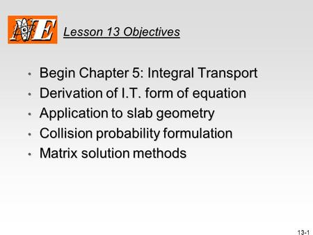 13-1 Lesson 13 Objectives Begin Chapter 5: Integral Transport Begin Chapter 5: Integral Transport Derivation of I.T. form of equation Derivation of I.T.
