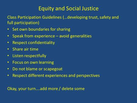 Equity and Social Justice Class Participation Guidelines (…developing trust, safety and full participation) Set own boundaries for sharing Speak from experience.
