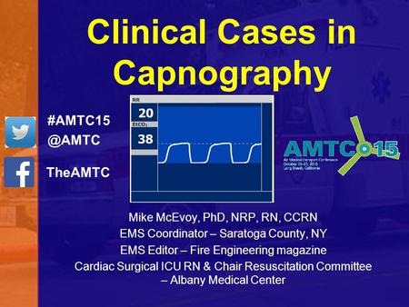 Clinical Cases in Capnography Mike McEvoy, PhD, NRP, RN, CCRN EMS Coordinator – Saratoga County, NY EMS Editor – Fire Engineering magazine Cardiac Surgical.