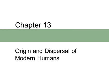 Chapter 13 Origin and Dispersal of Modern Humans.