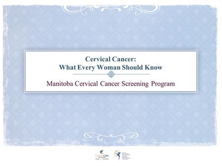 Cervical Cancer: What Every Woman Should Know Manitoba Cervical Cancer Screening Program.