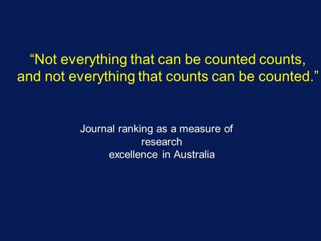 "Journal ranking as a measure of research excellence in Australia ""Not everything that can be counted counts, and not everything that counts can be counted."""