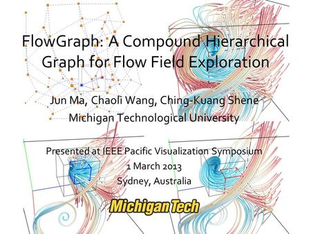 FlowGraph: A Compound Hierarchical Graph for Flow Field Exploration Jun Ma, Chaoli Wang, Ching-Kuang Shene Michigan Technological University Presented.