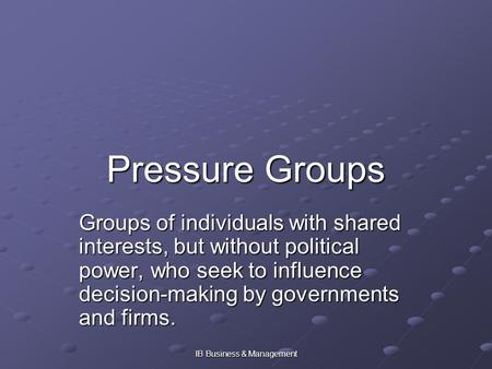 IB Business & Management Pressure Groups Groups of individuals with shared interests, but without political power, who seek to influence decision-making.