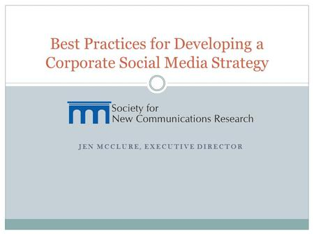 JEN MCCLURE, EXECUTIVE DIRECTOR Best Practices for Developing a Corporate Social Media Strategy.
