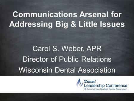 Communications Arsenal for Addressing Big & Little Issues Carol S. Weber, APR Director of Public Relations Wisconsin Dental Association.