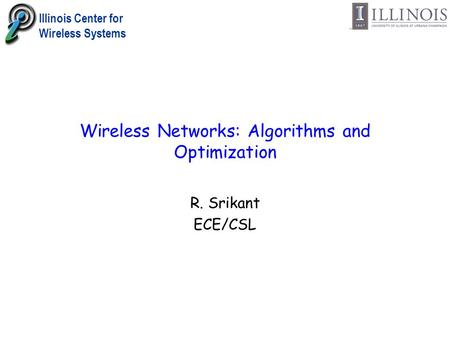 Illinois Center for Wireless Systems Wireless Networks: Algorithms and Optimization R. Srikant ECE/CSL.