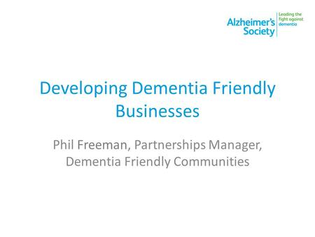 Developing Dementia Friendly Businesses Phil Freeman, Partnerships Manager, Dementia Friendly Communities.