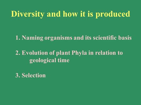 1. Naming organisms and its scientific basis 2. Evolution of plant Phyla in relation to geological time 3. Selection Diversity and how it is produced.