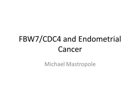 FBW7/CDC4 and Endometrial Cancer Michael Mastropole.