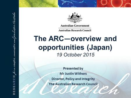 The ARC — overview and opportunities (Japan) 19 October 2015 Presented by Mr Justin Withers Director, Policy and Integrity The Australian Research Council.