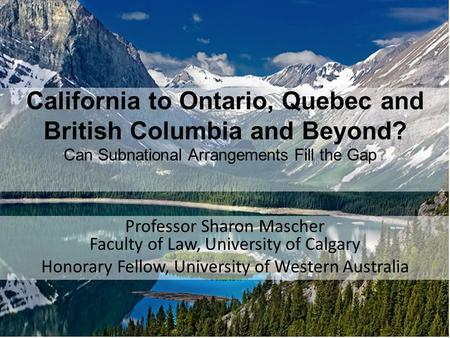 California to Ontario, Quebec and British Columbia and Beyond? Can Subnational Arrangements Fill the Gap? Professor Sharon Mascher Faculty of Law, University.