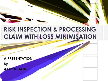 RISK INSPECTION & PROCESSING CLAIM WITH LOSS MINIMISATION A PRESENTATION By AJAY K. JAIN.