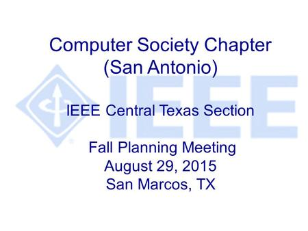 Computer Society Chapter (San Antonio) IEEE Central Texas Section Fall Planning Meeting August 29, 2015 San Marcos, TX.