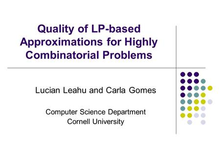 Quality of LP-based Approximations for Highly Combinatorial Problems Lucian Leahu and Carla Gomes Computer Science Department Cornell University.